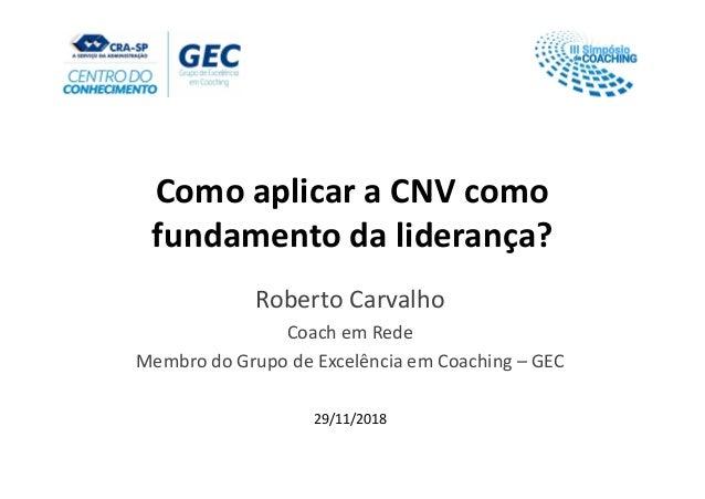 Como aplicar a CNV como fundamento da liderança? Roberto Carvalho Coach em Rede Membro do Grupo de Excelência em Coaching ...