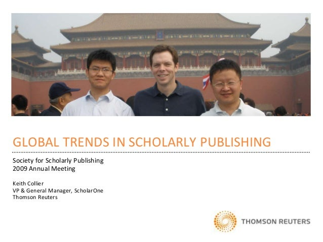 GLOBAL TRENDS IN SCHOLARLY PUBLISHINGSociety for Scholarly Publishing2009 Annual MeetingKeith CollierVP & General Manager,...