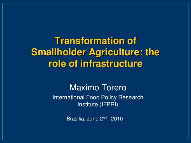 Transformation of Smallholder Agriculture: the role of infrastructure <br />Maximo Torero<br />International Food Policy R...
