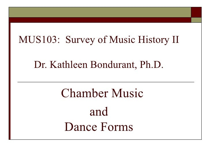 MUS103:  Survey of Music History II Dr. Kathleen Bondurant, Ph.D.   Chamber Music  and  Dance Forms