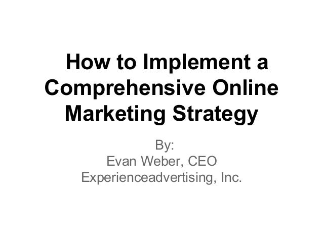 How to Implement a Comprehensive Online Marketing Strategy By: Evan Weber, CEO Experienceadvertising, Inc.