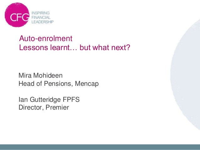 Auto-enrolment Lessons learnt… but what next? Mira Mohideen Head of Pensions, Mencap Ian Gutteridge FPFS Director, Premier
