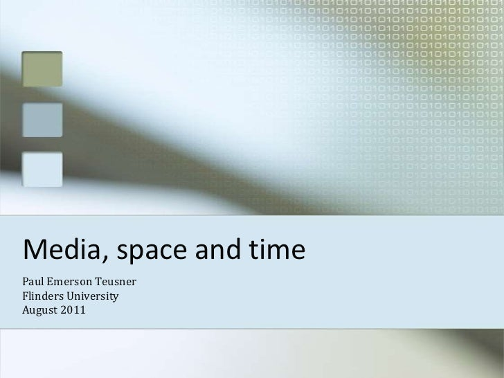 Media, space and time<br />Paul Emerson Teusner<br />Flinders University<br />August 2011<br />