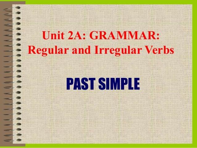 Unit 2A: GRAMMAR:Regular and Irregular Verbs       PAST SIMPLE