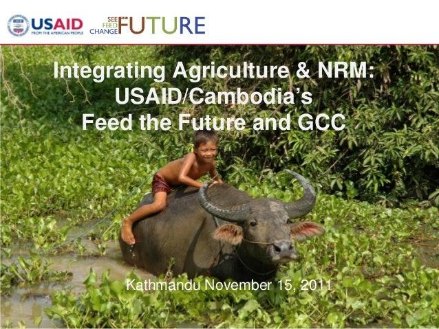 1 Integrating Agriculture & NRM: USAID/Cambodia's Feed the Future and GCC Kathmandu November 15, 2011