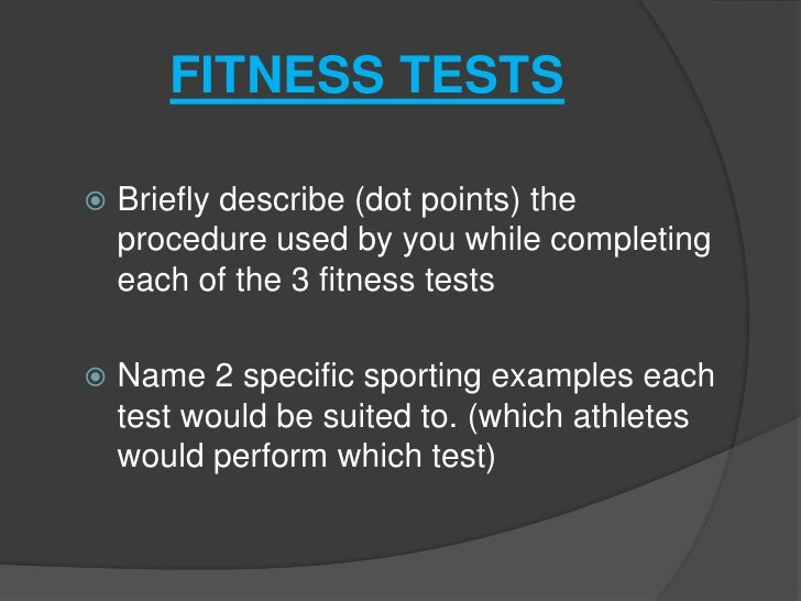 FITNESS TESTS   Briefly describe (dot points) the    procedure used by you while completing    each of the 3 fitness test...