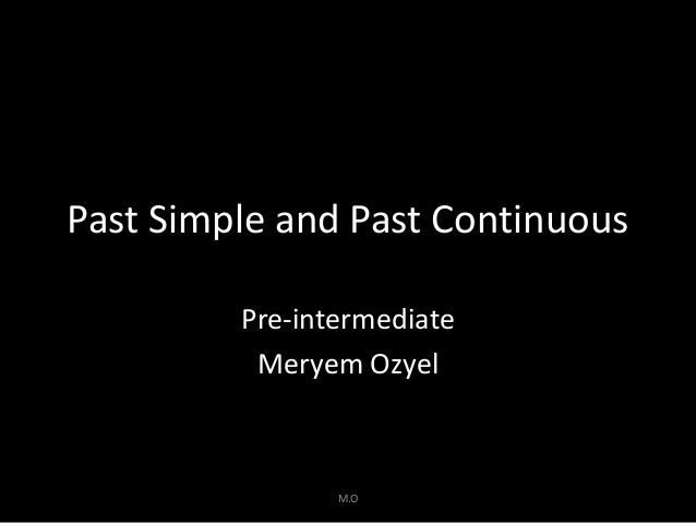 Past Simple and Past Continuous Pre-intermediate Meryem Ozyel  M.O