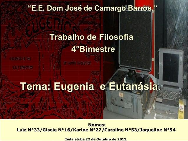 """""""E.E. Dom José de Camargo Barros.''  Trabalho de Filosofia 4°Bimestre  Tema: Eugenia e Eutanásia.  Nomes: Luíz N°33/Gisele..."""