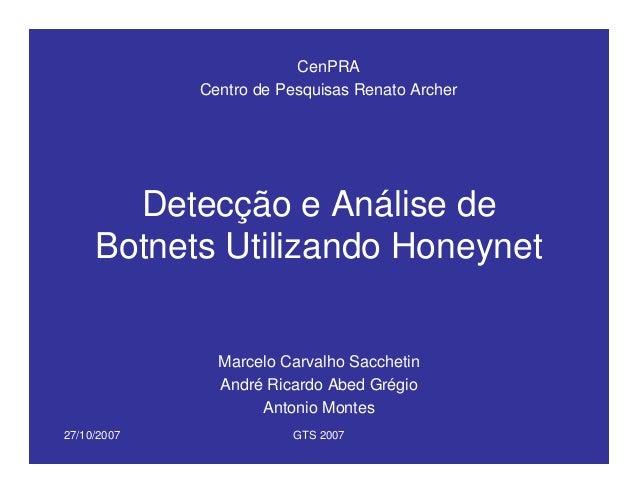 27/10/2007 GTS 2007 Detecção e Análise de Botnets Utilizando Honeynet Marcelo Carvalho Sacchetin André Ricardo Abed Grégio...