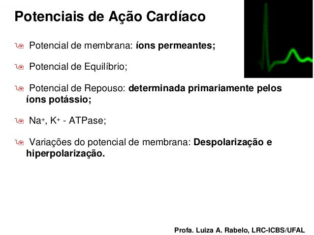 Potenciais de Ação Cardíaco   Potencial de membrana: íons permeantes;   Potencial de Equilíbrio;   Potencial de Repouso...