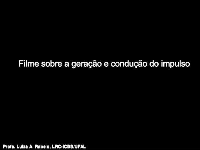 Filme sobre a geração e condução do impulsoProfa. Luiza A. Rabelo, LRC-ICBS/UFAL   Profa. Luiza A. Rabelo, LRC-ICBS/UFAL