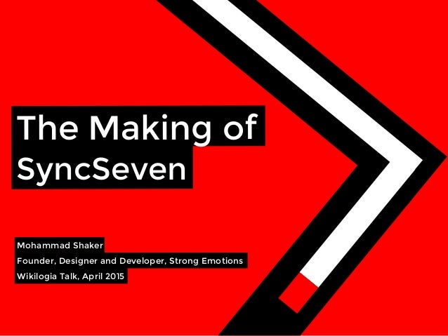 The Making of SyncSeven Mohammad Shaker  Founder, Designer and Developer, Strong Emotions Wikilogia Talk, April 2015