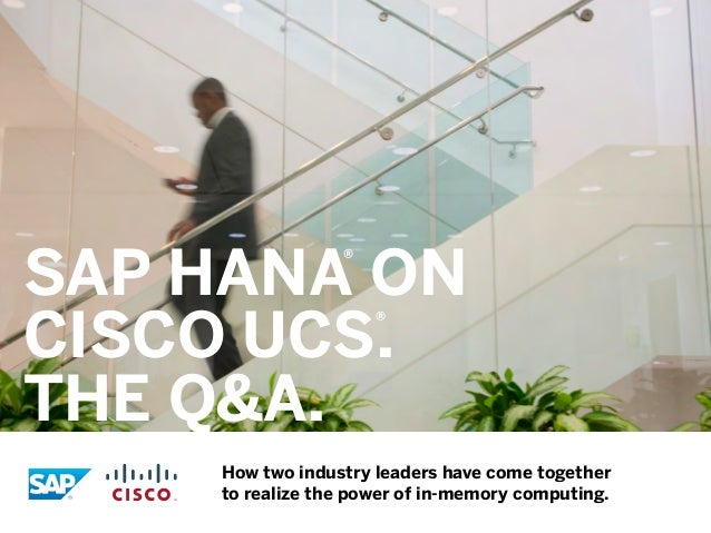 SAP HANA on Cisco UCS. The Q&A. ®  ®  How two industry leaders have come together to realize the power of in-memory comput...
