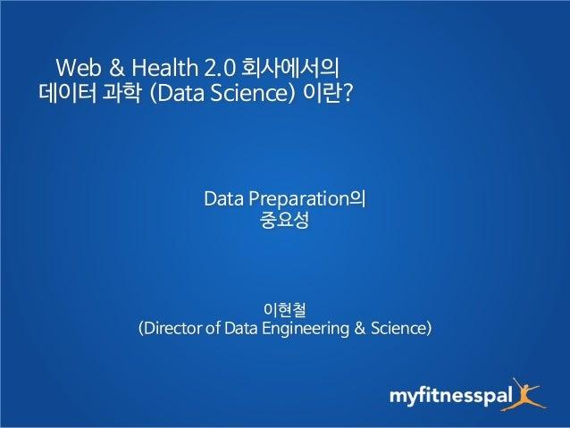 Web & Health 2.0 회사에서의  데이터 과학 (Data Science) 이란?  Data Preparation의  중요성  이현철  (Director of Data Engineering & Science)