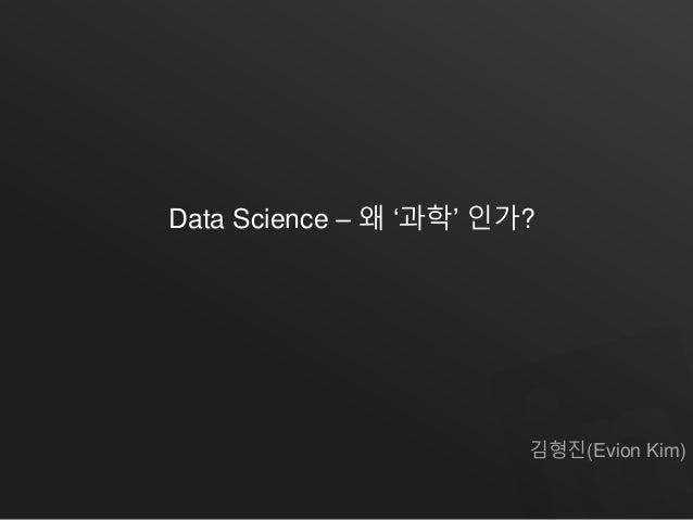 Data Science – 왜 '과학' 인가?  김형진(Evion Kim)