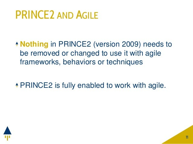 PRINCE2 AND AGILE Nothing in PRINCE2 (version 2009) needs to be removed or changed to use it with agile frameworks, behavi...