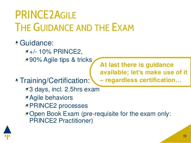 PRINCE2AGILE THE GUIDANCE AND THE EXAM Guidance: +/- 10% PRINCE2, 90% Agile tips & tricks Training/Certification: 3 days, ...