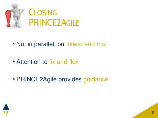 CLOSING PRINCE2AGILE 21 Not in parallel, but blend and mix Attention to fix and flex PRINCE2Agile provides guidance