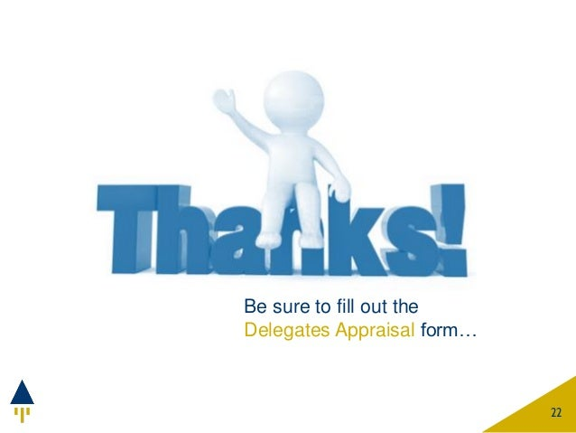 Be sure to fill out the Delegates Appraisal form… 22