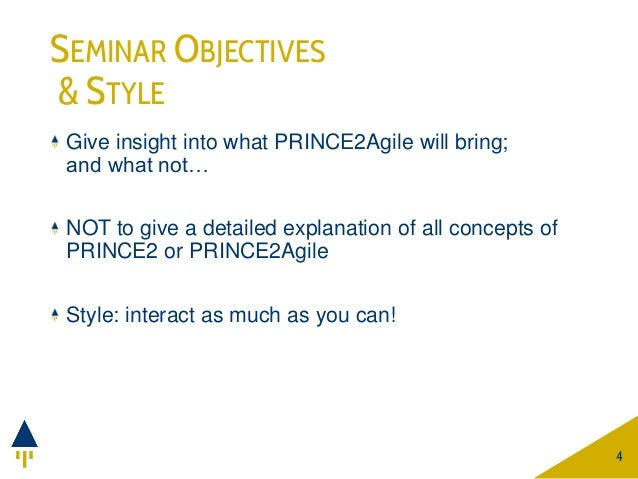 SEMINAR OBJECTIVES & STYLE Give insight into what PRINCE2Agile will bring; and what not… NOT to give a detailed explanatio...