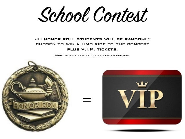 School Contest = 20 honor roll students will be randomly chosen to win a limo ride to the concert plus V.I.P. tickets. Mus...