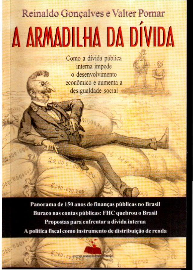 Reinaldo Gonçalves e Valter Pomar A AWDILNA DAD'VIDA Como a dívida pública interna impede o desenvolvimento econômico e au...