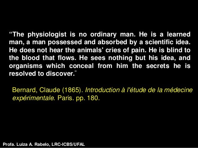 """""""The physiologist is no ordinary man. He is a learned  man, a man possessed and absorbed by a scientific idea.  He does no..."""