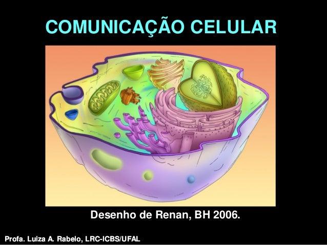 COMUNICAÇÃO CELULAR                       Desenho de Renan, BH 2006.Profa. Luiza A. Rabelo, LRC-ICBS/UFAL   Profa. Luiza A...