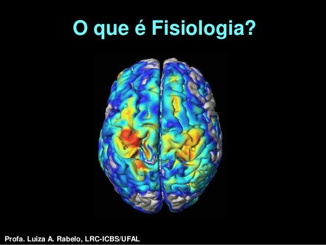 O que é Fisiologia?Profa. Luiza A. Rabelo, LRC-ICBS/UFAL   Profa. Luiza A. Rabelo, LRC-ICBS/UFAL