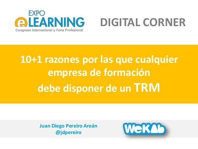 Juan Diego Pereiro Are�n @jdpereiro 10+1 razones por las que cualquier empresa de formaci�n debe disponer de un TRM DIGITA...