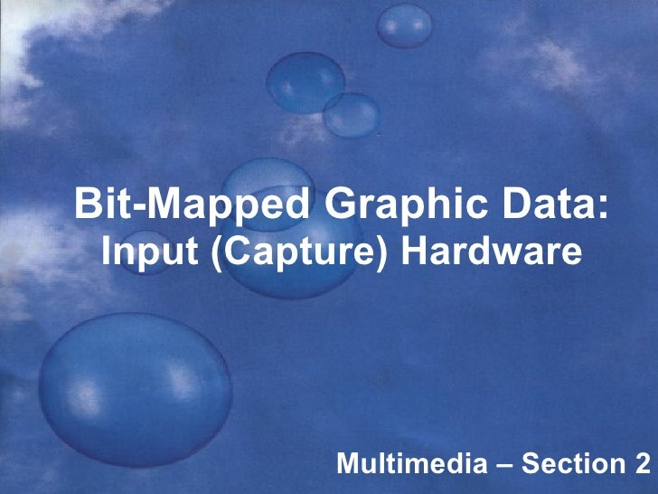 Bit-Mapped Graphic Data: Input (Capture) Hardware Multimedia – Section 2