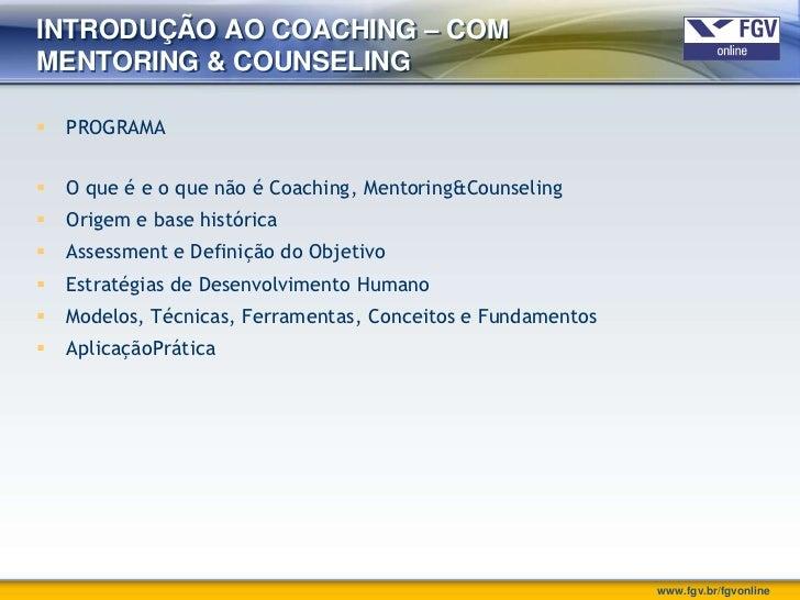 INTRODUÇÃO AO COACHING – COMMENTORING & COUNSELING   PROGRAMA   O que é e o que não é Coaching, Mentoring&Counseling   ...