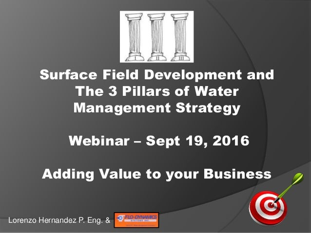 Surface Field Development and The 3 Pillars of Water Management Strategy Webinar – Sept 19, 2016 Adding Value to your Busi...