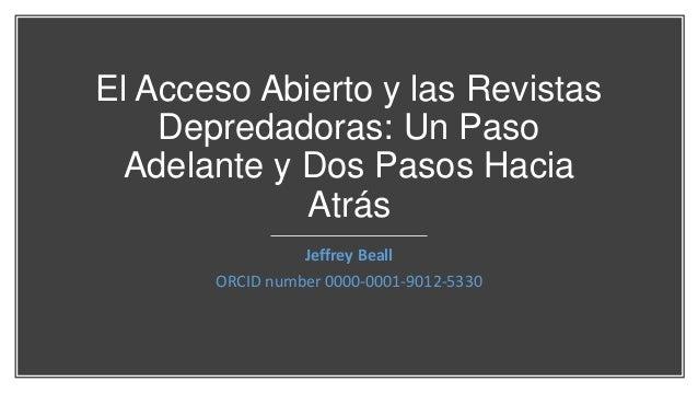 El Acceso Abierto y las Revistas Depredadoras: Un Paso Adelante y Dos Pasos Hacia Atrás Jeffrey Beall ORCID number 0000-00...