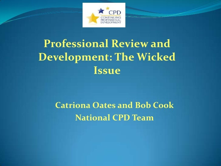 Professional Review andDevelopment: The Wicked          Issue  Catriona Oates and Bob Cook       National CPD Team
