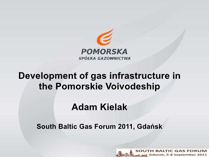 Development of gas infrastructure in the Pomorskie Voivodeship Adam Kielak South Baltic Gas Forum 2011, Gdańsk