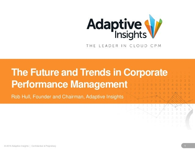 1© 2015 Adaptive Insights | Confidential & Proprietary The Future and Trends in Corporate Performance Management Rob Hull,...