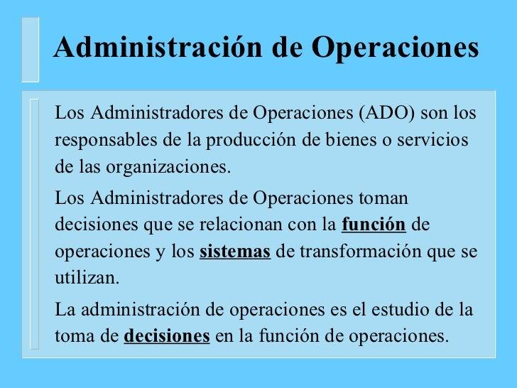 Administración de Operaciones <ul><li>Los Administradores de Operaciones (ADO) son los responsables de la producción de bi...