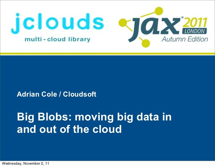 Adrian Cole / Cloudsoft       Big Blobs: moving big data in       and out of the cloudWednesday, November 2, 11