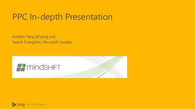 PPC In-depth Presentation Andrew Yang (@yang_ers) Search Evangelist, Microsoft Canada  @bing_ads | @yang_ers