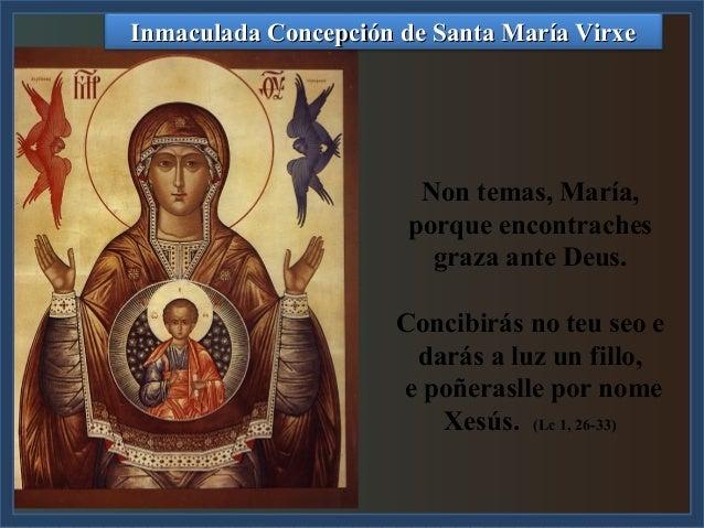 Inmaculada Concepción de Santa María Virxe  Non temas, María, porque encontraches graza ante Deus. Concibirás no teu seo e...