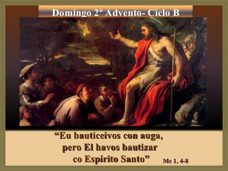 """"""" Eu bauticeivos con auga,  pero El havos bautizar co Espírito Santo"""" Mc 1, 4-8 Domingo 2º Advento- Ciclo B"""