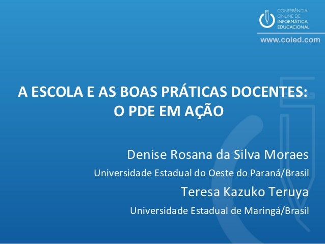 A ESCOLA E AS BOAS PRÁTICAS DOCENTES:             O PDE EM AÇÃO                Denise Rosana da Silva Moraes         Unive...