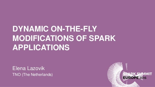 DYNAMIC ON-THE-FLY MODIFICATIONS OF SPARK APPLICATIONS Elena Lazovik TNO (The Netherlands)