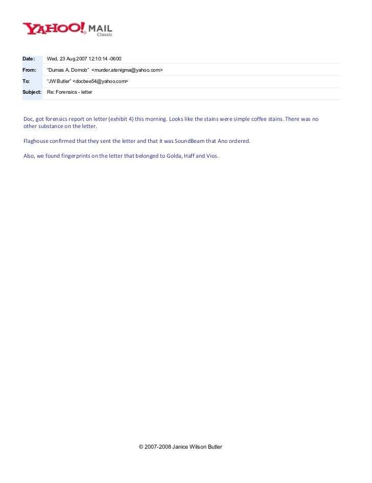 "Date:      Wed, 23 Aug 2007 12:10:14 -0600From:      ""Dumas A. Dornob"" <murder.atenigma@yahoo.com>To:        ""JW Butler"" <..."