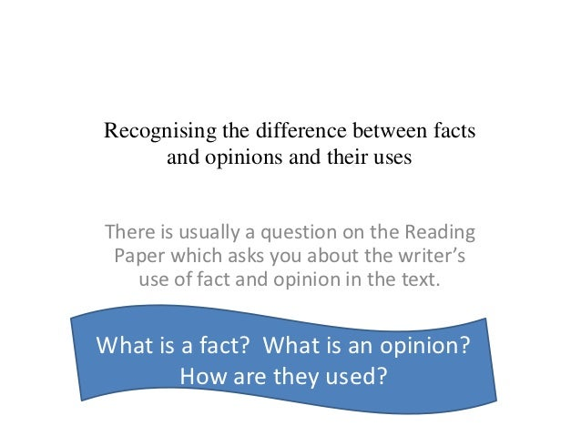 Recognising the difference between facts     and opinions and their usesThere is usually a question on the Reading Paper w...