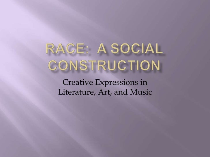 Race:  A Social Construction<br />Creative Expressions in Literature, Art, and Music<br />