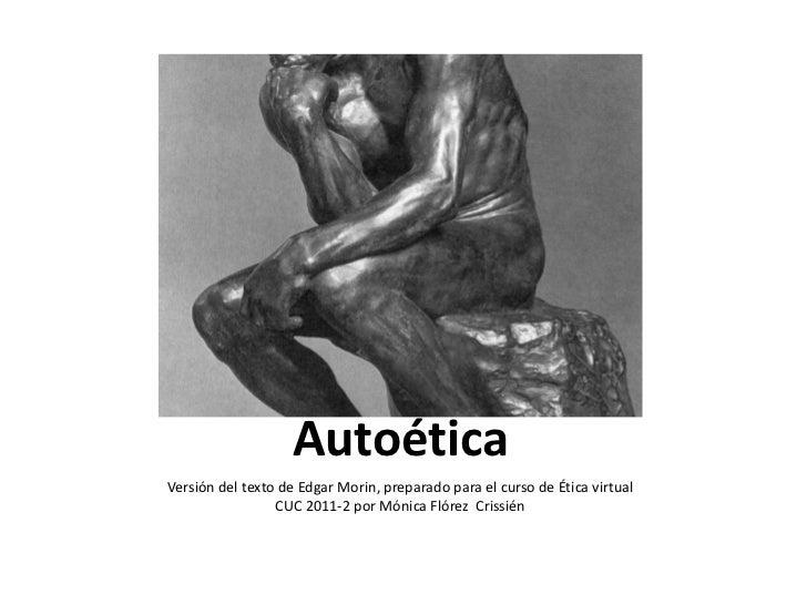AutoéticaVersión del texto de Edgar Morin, preparado para el curso de Ética virtual                 CUC 2011-2 por Mónica ...