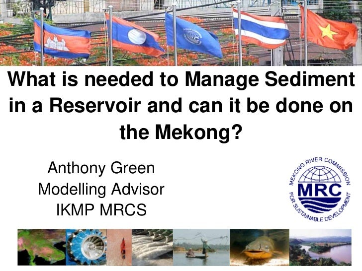 Mekong Forum on Water, Food and Energy7-9 Dec 2011, Phnom Penh , Cambodia What is needed to Manage Sediment in a Reservoir...