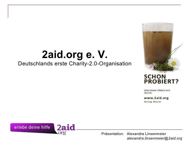 2aid.org e. V. Deutschlands erste Charity-2.0-Organisation Präsentation: Alexandra Linsenmeier [email_address]